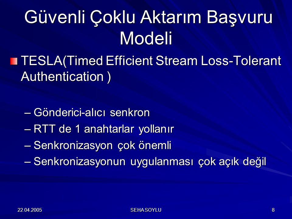 22.04.2005 SEHA SOYLU 8 TESLA(Timed Efficient Stream Loss-Tolerant Authentication ) –Gönderici-alıcı senkron –RTT de 1 anahtarlar yollanır –Senkronizasyon çok önemli –Senkronizasyonun uygulanması çok açık değil Güvenli Çoklu Aktarım Başvuru Modeli Güvenli Çoklu Aktarım Başvuru Modeli