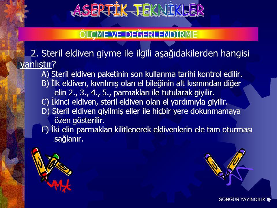 SONGÜR YAYINCILIK  2. Steril eldiven giyme ile ilgili aşağıdakilerden hangisi yanlıştır? A) Steril eldiven paketinin son kullanma tarihi kontrol edil