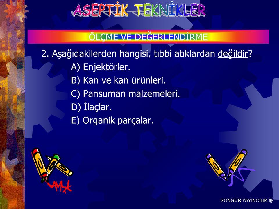 SONGÜR YAYINCILIK  2. Aşağıdakilerden hangisi, tıbbi atıklardan değildir? A) Enjektörler. B) Kan ve kan ürünleri. C) Pansuman malzemeleri. D) İlaçlar