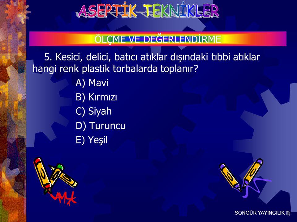 SONGÜR YAYINCILIK  5. Kesici, delici, batıcı atıklar dışındaki tıbbi atıklar hangi renk plastik torbalarda toplanır? A) Mavi B) Kırmızı C) Siyah D) T