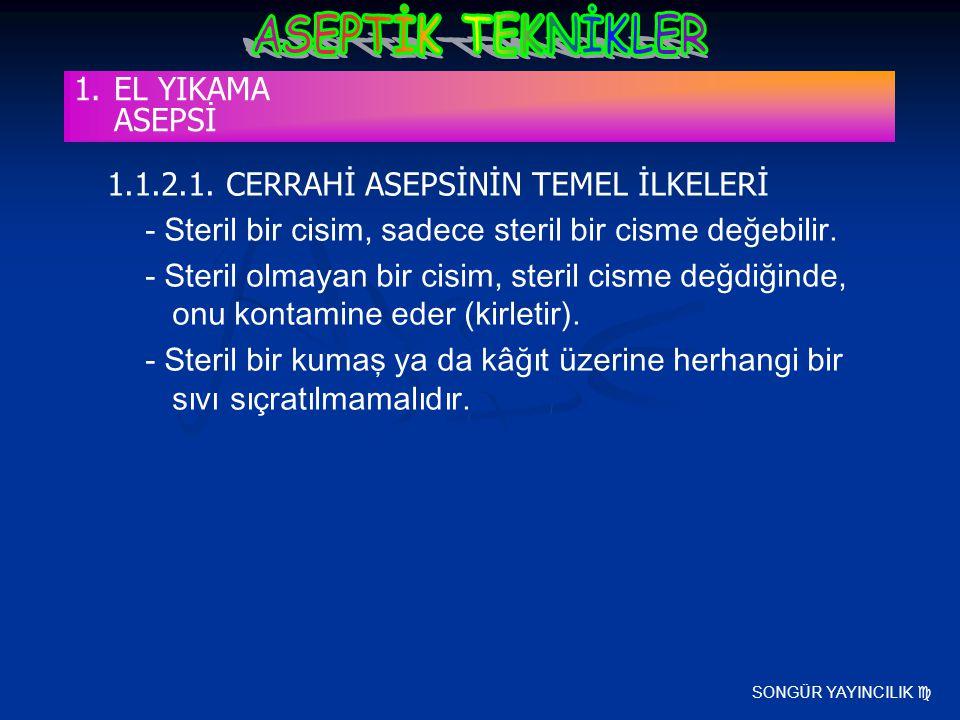 SONGÜR YAYINCILIK  1.1.2.1. CERRAHİ ASEPSİNİN TEMEL İLKELERİ - Steril bir cisim, sadece steril bir cisme değebilir. - Steril olmayan bir cisim, steri