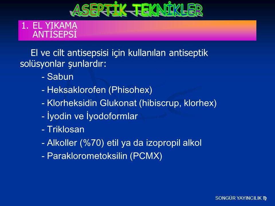 SONGÜR YAYINCILIK  El ve cilt antisepsisi için kullanılan antiseptik solüsyonlar şunlardır: - Sabun - Heksaklorofen (Phisohex) - Klorheksidin Glukona
