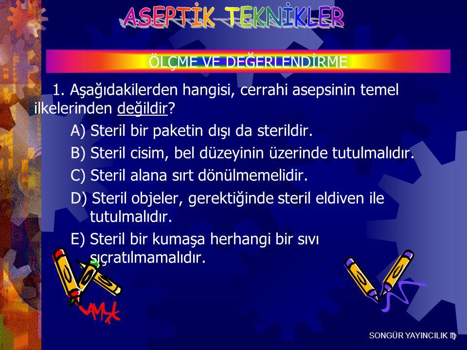SONGÜR YAYINCILIK  1. Aşağıdakilerden hangisi, cerrahi asepsinin temel ilkelerinden değildir? A) Steril bir paketin dışı da sterildir. B) Steril cisi