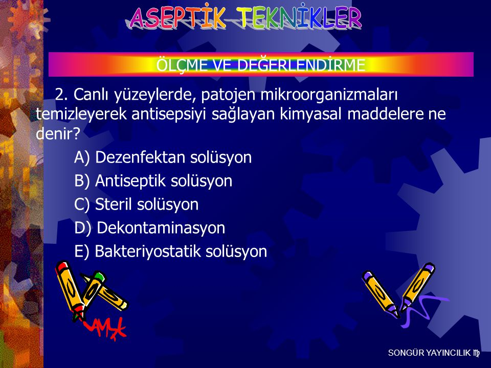 SONGÜR YAYINCILIK  2. Canlı yüzeylerde, patojen mikroorganizmaları temizleyerek antisepsiyi sağlayan kimyasal maddelere ne denir? A) Dezenfektan solü