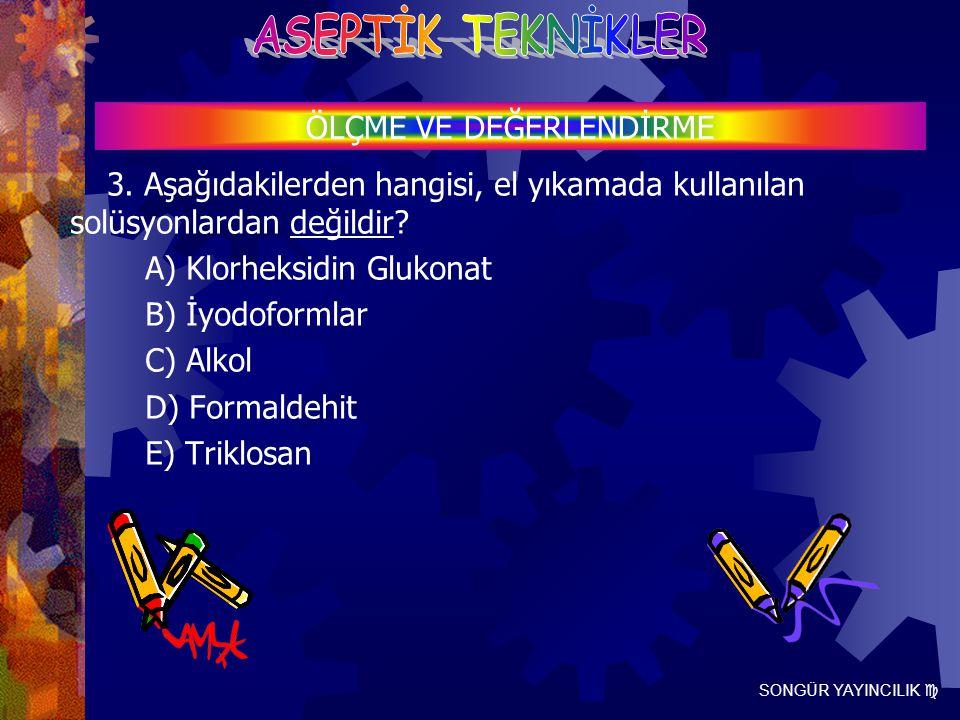 SONGÜR YAYINCILIK  3. Aşağıdakilerden hangisi, el yıkamada kullanılan solüsyonlardan değildir? A) Klorheksidin Glukonat B) İyodoformlar C) Alkol D) F