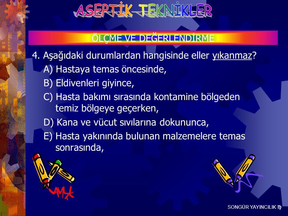 SONGÜR YAYINCILIK  4. Aşağıdaki durumlardan hangisinde eller yıkanmaz? A) Hastaya temas öncesinde, B) Eldivenleri giyince, C) Hasta bakımı sırasında