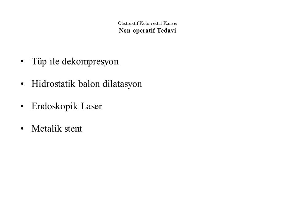 Obstrüktif Kolo-rektal Kanser Non-operatif Tedavi Tüp ile dekompresyon Hidrostatik balon dilatasyon Endoskopik Laser Metalik stent
