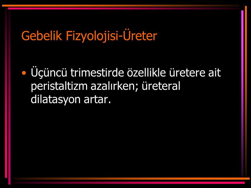 Gebelik Fizyolojisi-Üreter Üçüncü trimestirde özellikle üretere ait peristaltizm azalırken; üreteral dilatasyon artar.