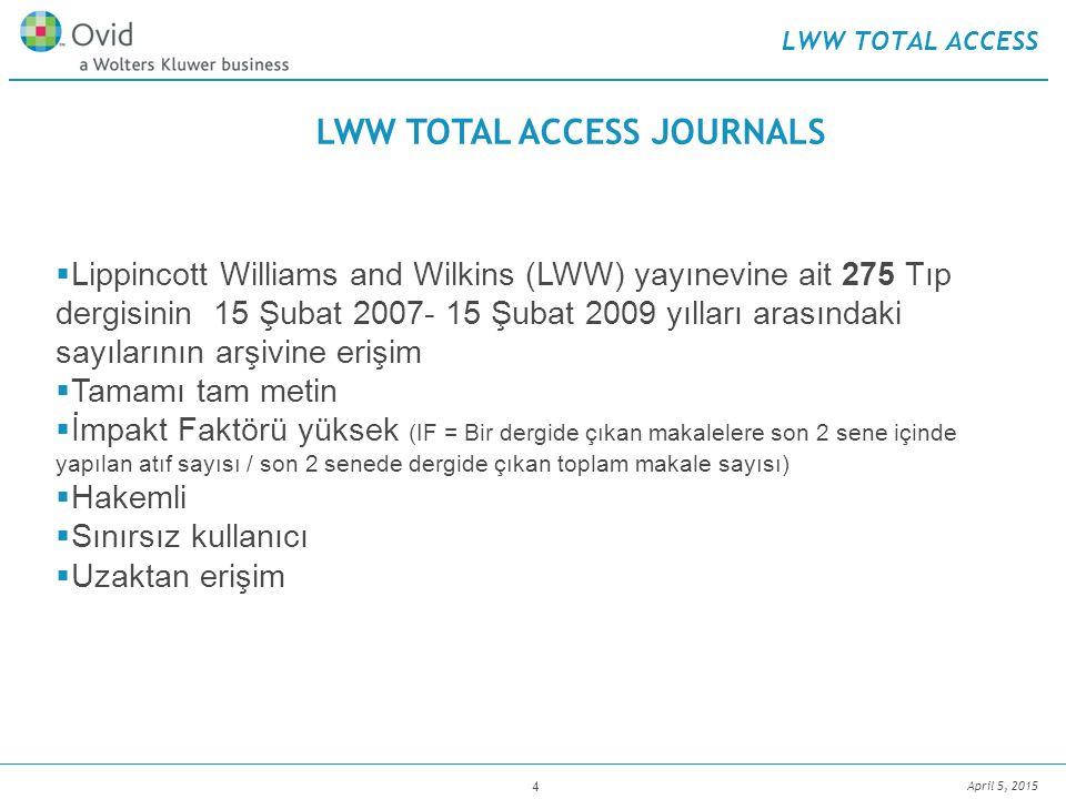 April 5, 2015 4 LWW TOTAL ACCESS  Lippincott Williams and Wilkins (LWW) yayınevine ait 275 Tıp dergisinin 15 Şubat 2007- 15 Şubat 2009 yılları arasındaki sayılarının arşivine erişim  Tamamı tam metin  İmpakt Faktörü yüksek (IF = Bir dergide çıkan makalelere son 2 sene içinde yapılan atıf sayısı / son 2 senede dergide çıkan toplam makale sayısı)  Hakemli  Sınırsız kullanıcı  Uzaktan erişim LWW TOTAL ACCESS JOURNALS
