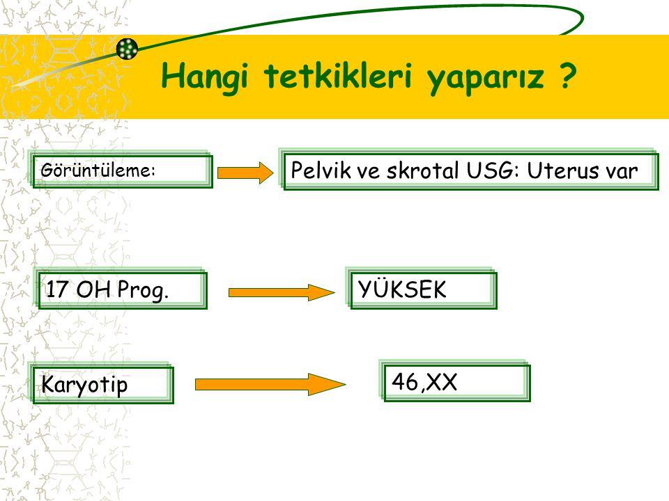 Hangi tetkikleri yaparız ? Görüntüleme: Pelvik ve skrotal USG: Uterus var 17 OH Prog.YÜKSEK Karyotip 46,XX