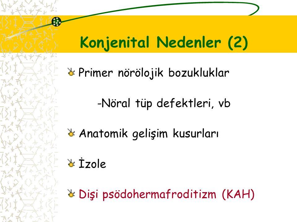 Konjenital Nedenler (2) Primer nörölojik bozukluklar -Nöral tüp defektleri, vb Anatomik gelişim kusurları İzole Dişi psödohermafroditizm (KAH)