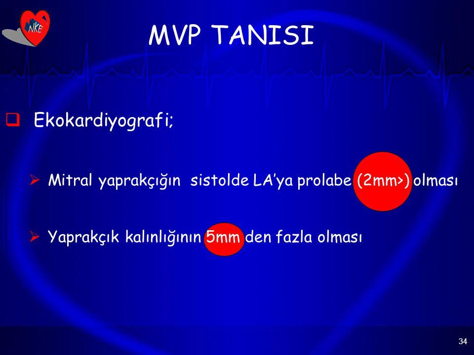 34 MVP TANISI  Ekokardiyografi;  Mitral yaprakçığın sistolde LA'ya prolabe (2mm>) olması  Yaprakçık kalınlığının 5mm den fazla olması