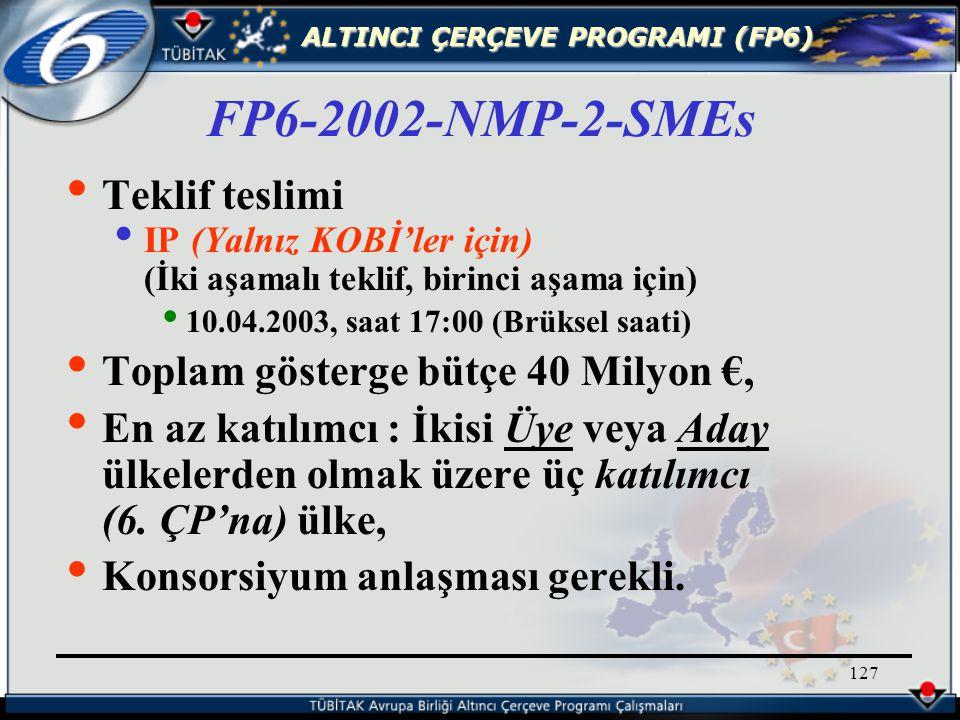 ALTINCI ÇERÇEVE PROGRAMI (FP6) 127 Teklif teslimi IP (Yalnız KOBİ'ler için) (İki aşamalı teklif, birinci aşama için) 10.04.2003, saat 17:00 (Brüksel saati) Toplam gösterge bütçe 40 Milyon €, En az katılımcı : İkisi Üye veya Aday ülkelerden olmak üzere üç katılımcı (6.