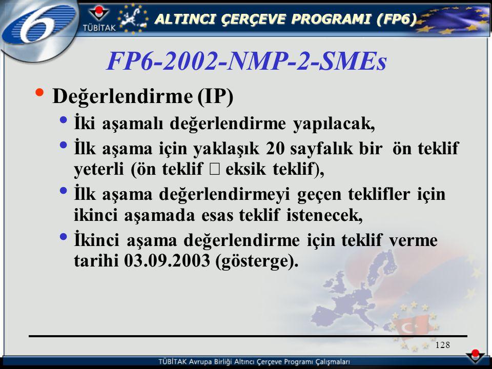 ALTINCI ÇERÇEVE PROGRAMI (FP6) 128 Değerlendirme (IP) İki aşamalı değerlendirme yapılacak, İlk aşama için yaklaşık 20 sayfalık bir ön teklif yeterli (ön teklif  eksik teklif), İlk aşama değerlendirmeyi geçen teklifler için ikinci aşamada esas teklif istenecek, İkinci aşama değerlendirme için teklif verme tarihi 03.09.2003 (gösterge).