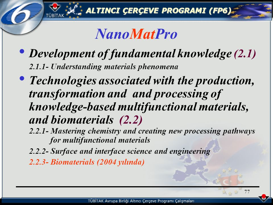 ALTINCI ÇERÇEVE PROGRAMI (FP6) 77 Development of fundamental knowledge (2.1) 2.1.1- Understanding materials phenomena Technologies associated with the production, transformation and and processing of knowledge-based multifunctional materials, and biomaterials (2.2) 2.2.1- Mastering chemistry and creating new processing pathways for multifunctional materials 2.2.2- Surface and interface science and engineering 2.2.3- Biomaterials (2004 yılında) NanoMatPro