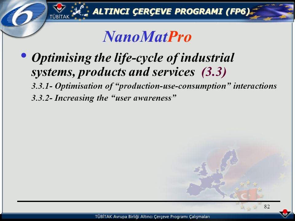 ALTINCI ÇERÇEVE PROGRAMI (FP6) 82 Optimising the life-cycle of industrial systems, products and services (3.3) 3.3.1- Optimisation of production-use-consumption interactions 3.3.2- Increasing the user awareness NanoMatPro