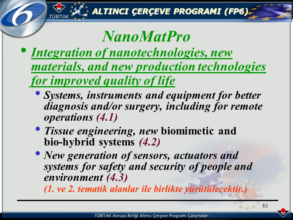 ALTINCI ÇERÇEVE PROGRAMI (FP6) 83 Integration of nanotechnologies, new materials, and new production technologies for improved quality of life Systems, instruments and equipment for better diagnosis and/or surgery, including for remote operations (4.1) Tissue engineering, new biomimetic and bio-hybrid systems (4.2) New generation of sensors, actuators and systems for safety and security of people and environment (4.3) (1.
