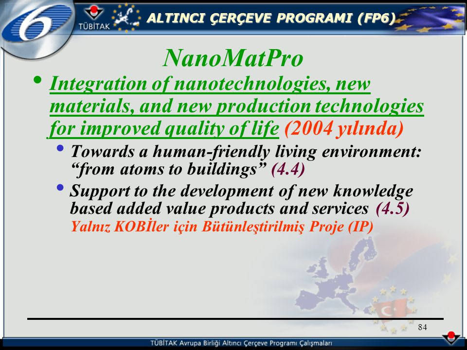 ALTINCI ÇERÇEVE PROGRAMI (FP6) 84 Integration of nanotechnologies, new materials, and new production technologies for improved quality of life (2004 yılında) Towards a human-friendly living environment: from atoms to buildings (4.4) Support to the development of new knowledge based added value products and services (4.5) Yalnız KOBİler için Bütünleştirilmiş Proje (IP) NanoMatPro
