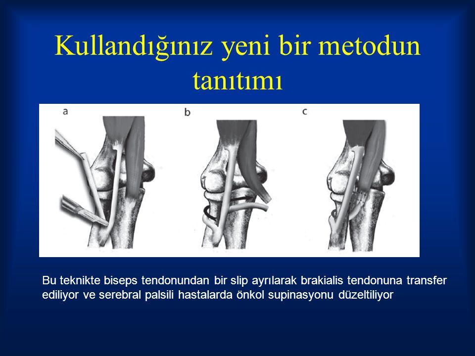 Kullandığınız yeni bir metodun tanıtımı Bu teknikte biseps tendonundan bir slip ayrılarak brakialis tendonuna transfer ediliyor ve serebral palsili hastalarda önkol supinasyonu düzeltiliyor