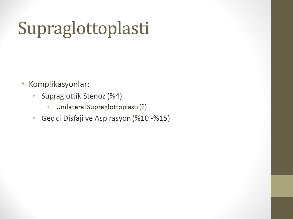 Supraglottoplasti Komplikasyonlar: Supraglottik Stenoz (%4) Unilateral Supraglottoplasti (?) Geçici Disfaji ve Aspirasyon (%10 -%15)