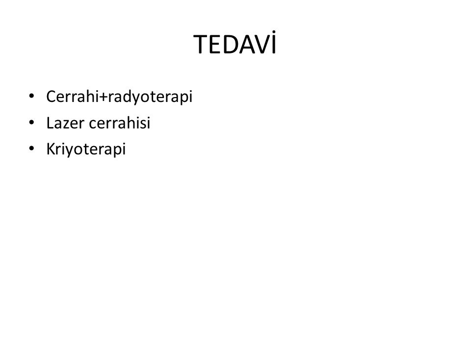 TEDAVİ Cerrahi+radyoterapi Lazer cerrahisi Kriyoterapi