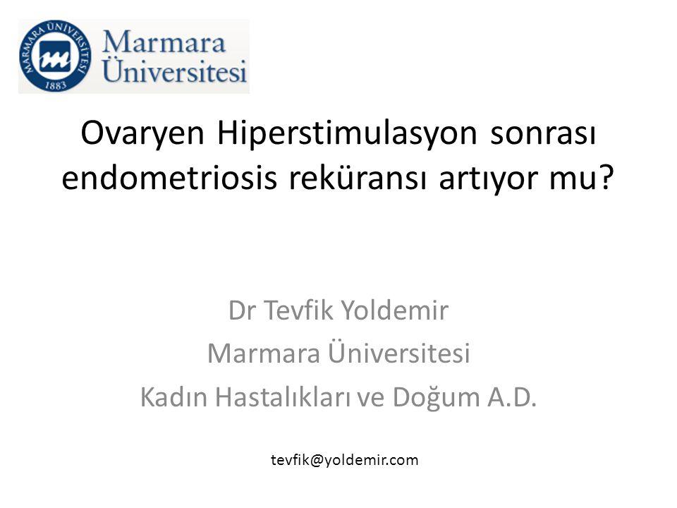 Ovaryen Hiperstimulasyon sonrası endometriosis reküransı artıyor mu? Dr Tevfik Yoldemir Marmara Üniversitesi Kadın Hastalıkları ve Doğum A.D. tevfik@y