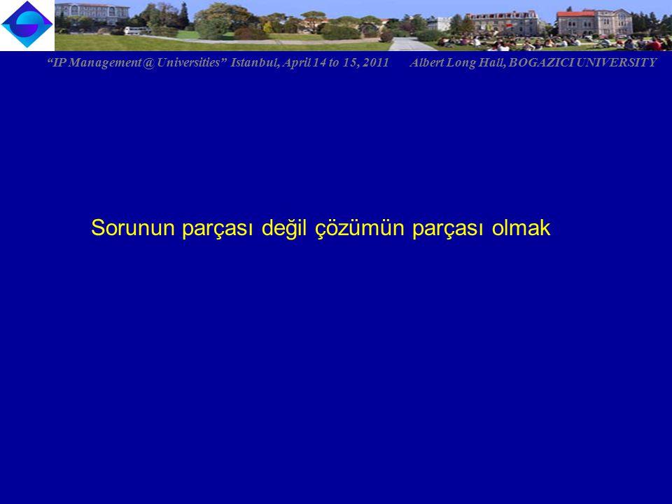 """Sorunun parçası değil çözümün parçası olmak """"IP Management @ Universities"""" Istanbul, April 14 to 15, 2011 Albert Long Hall, BOGAZICI UNIVERSITY"""