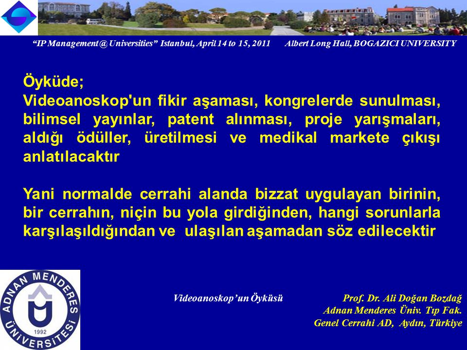 IP Management @ Universities Istanbul, April 14 to 15, 2011 Albert Long Hall, BOGAZICI UNIVERSITY Institutional logo Videoanoskop'un Öyküsü Prof.