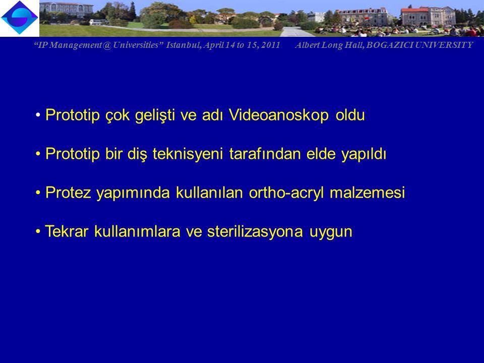 Prototip çok gelişti ve adı Videoanoskop oldu Prototip bir diş teknisyeni tarafından elde yapıldı Protez yapımında kullanılan ortho-acryl malzemesi Tekrar kullanımlara ve sterilizasyona uygun IP Management @ Universities Istanbul, April 14 to 15, 2011 Albert Long Hall, BOGAZICI UNIVERSITY