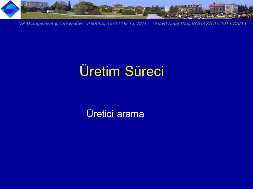 Üretim Süreci IP Management @ Universities Istanbul, April 14 to 15, 2011 Albert Long Hall, BOGAZICI UNIVERSITY Üretici arama