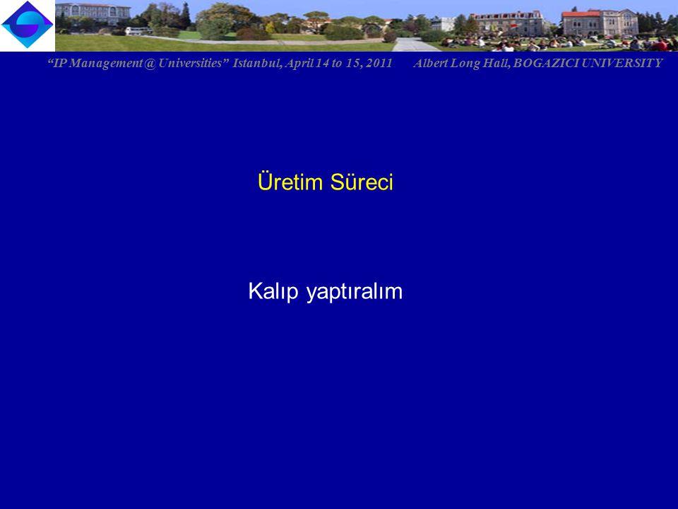 "Üretim Süreci Kalıp yaptıralım ""IP Management @ Universities"" Istanbul, April 14 to 15, 2011 Albert Long Hall, BOGAZICI UNIVERSITY"