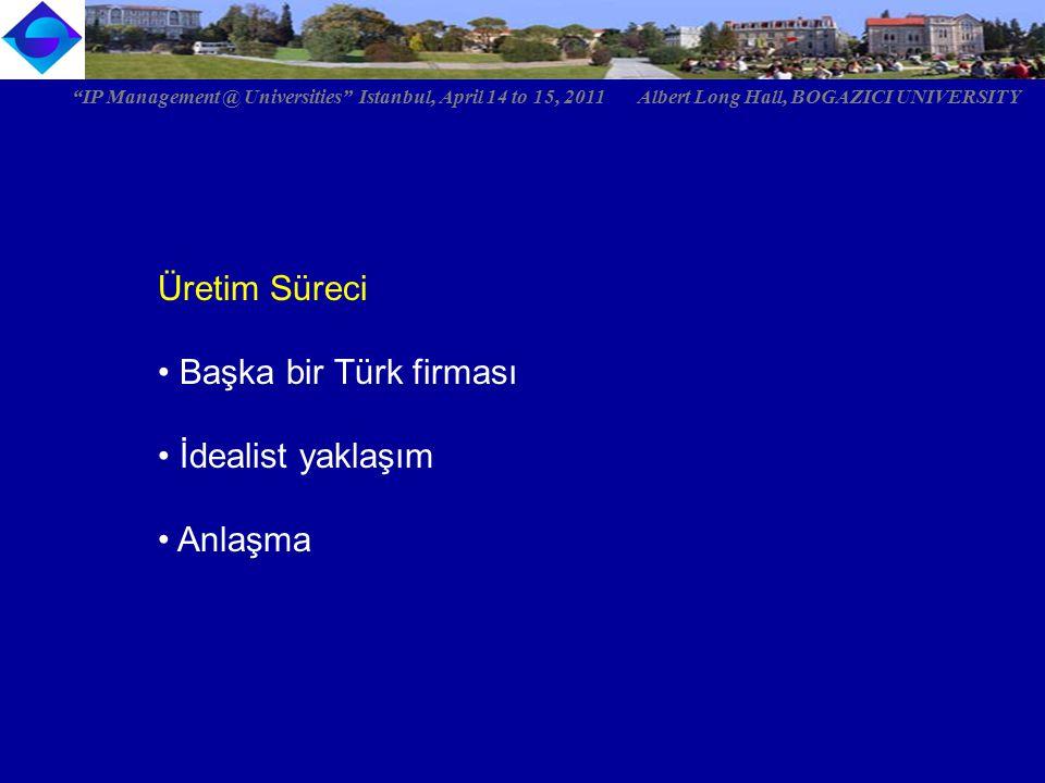 Üretim Süreci Başka bir Türk firması İdealist yaklaşım Anlaşma IP Management @ Universities Istanbul, April 14 to 15, 2011 Albert Long Hall, BOGAZICI UNIVERSITY