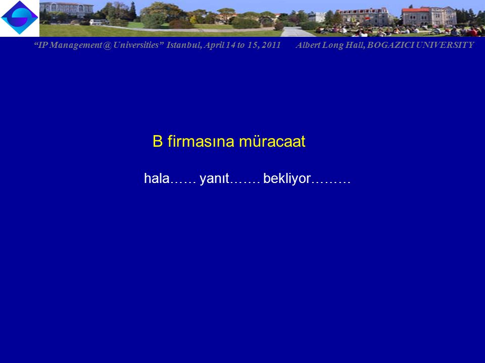 """B firmasına müracaat hala…… yanıt……. bekliyor……… """"IP Management @ Universities"""" Istanbul, April 14 to 15, 2011 Albert Long Hall, BOGAZICI UNIVERSITY"""