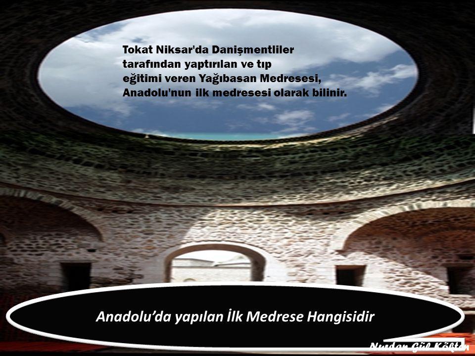Tokat Niksar da Danişmentliler tarafından yaptırılan ve tıp eğitimi veren Yağıbasan Medresesi, Anadolu nun ilk medresesi olarak bilinir.
