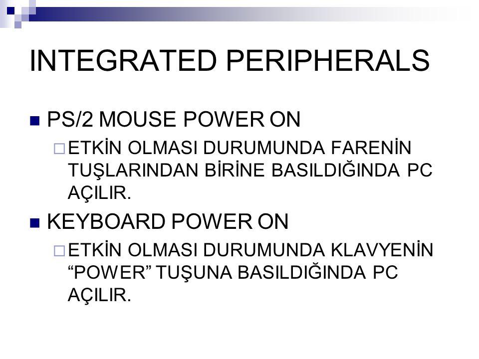 INTEGRATED PERIPHERALS PS/2 MOUSE POWER ON  ETKİN OLMASI DURUMUNDA FARENİN TUŞLARINDAN BİRİNE BASILDIĞINDA PC AÇILIR. KEYBOARD POWER ON  ETKİN OLMAS