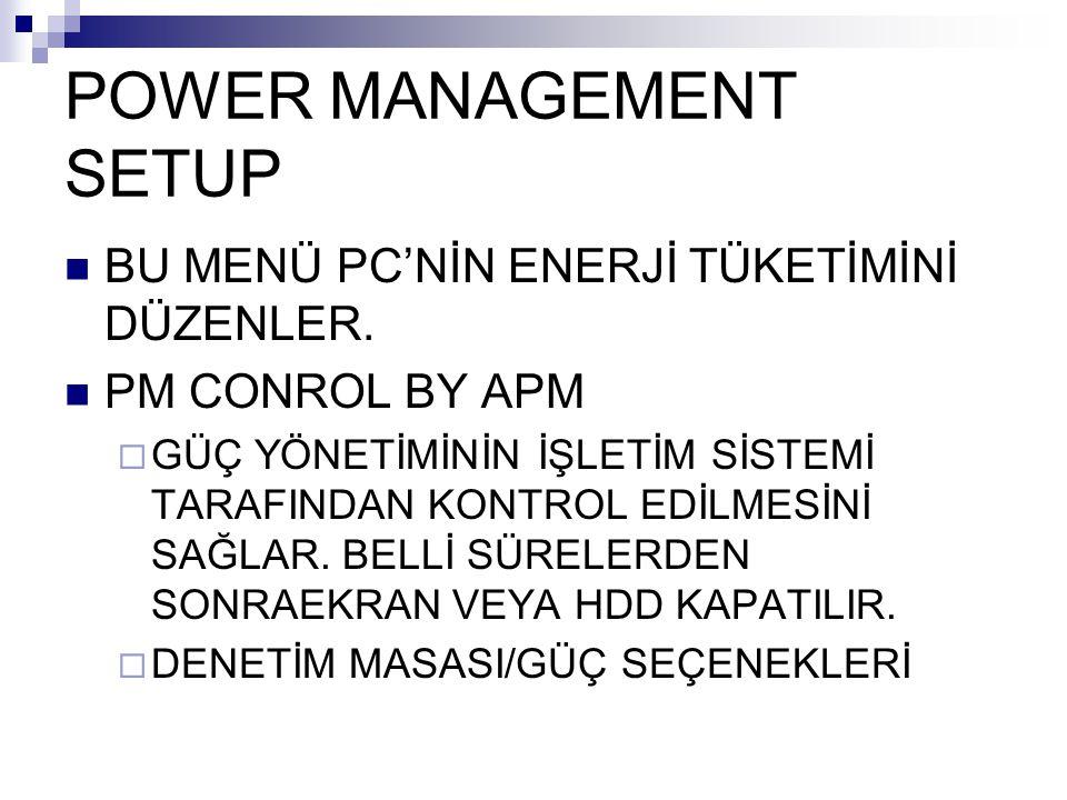 POWER MANAGEMENT SETUP BU MENÜ PC'NİN ENERJİ TÜKETİMİNİ DÜZENLER. PM CONROL BY APM  GÜÇ YÖNETİMİNİN İŞLETİM SİSTEMİ TARAFINDAN KONTROL EDİLMESİNİ SAĞ