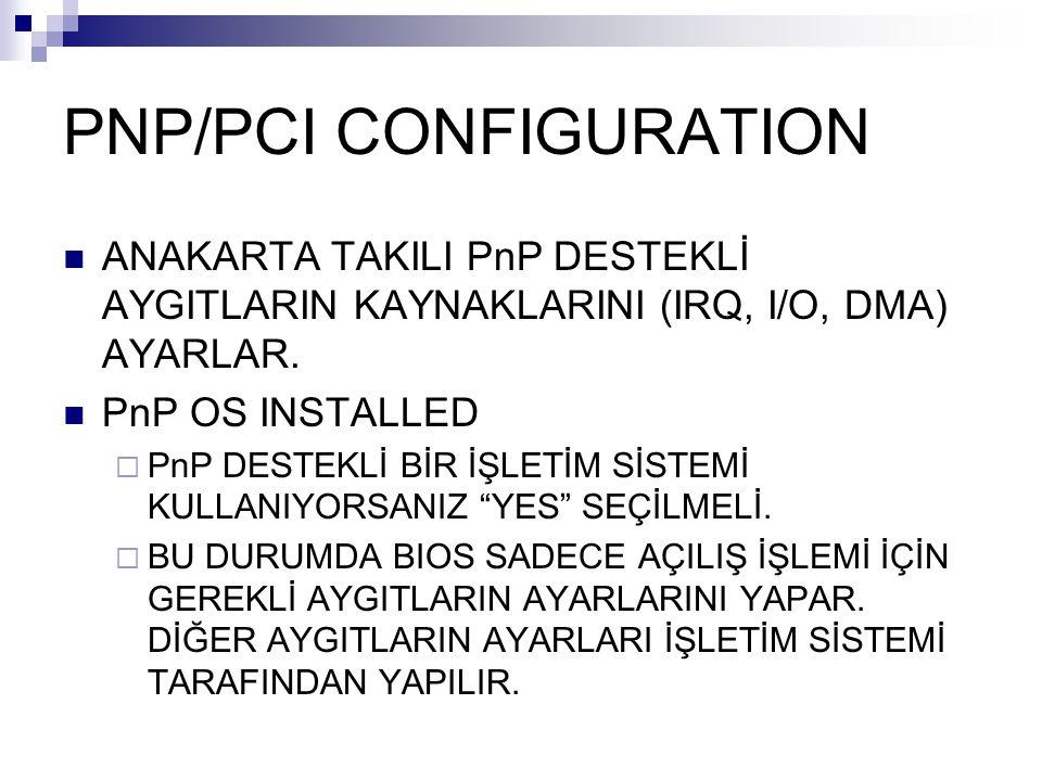 PNP/PCI CONFIGURATION ANAKARTA TAKILI PnP DESTEKLİ AYGITLARIN KAYNAKLARINI (IRQ, I/O, DMA) AYARLAR. PnP OS INSTALLED  PnP DESTEKLİ BİR İŞLETİM SİSTEM