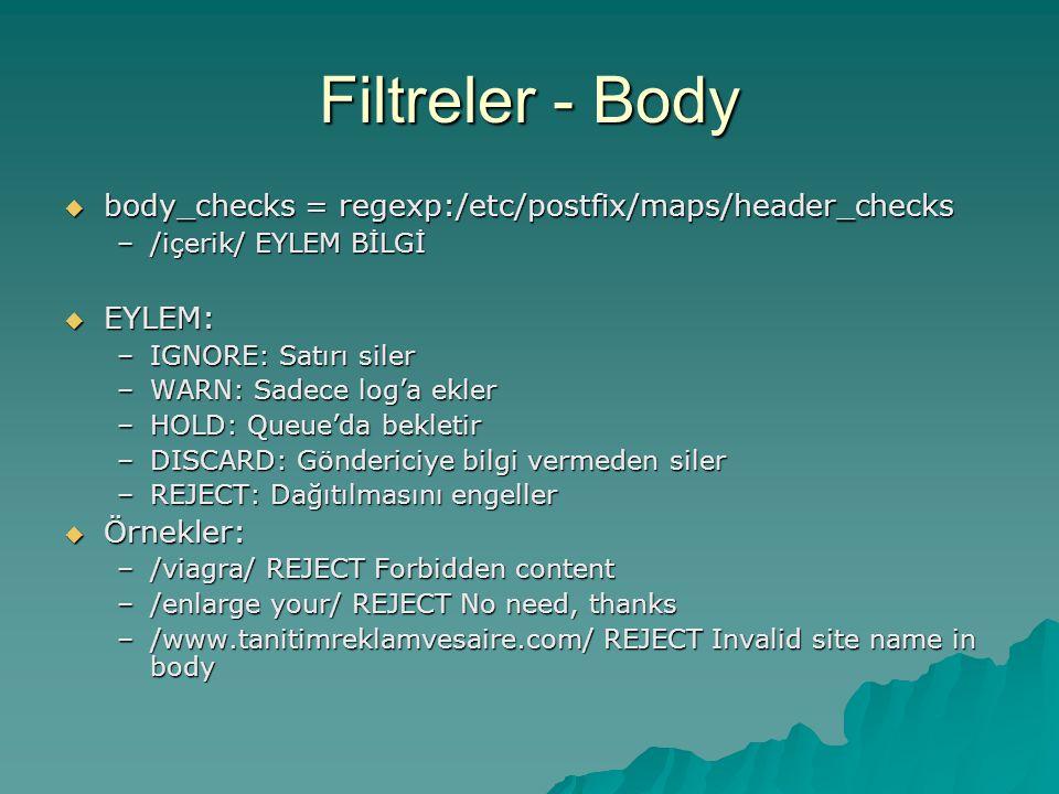 Filtreler - Body  body_checks = regexp:/etc/postfix/maps/header_checks –/içerik/ EYLEM BİLGİ  EYLEM: –IGNORE: Satırı siler –WARN: Sadece log'a ekler –HOLD: Queue'da bekletir –DISCARD: Göndericiye bilgi vermeden siler –REJECT: Dağıtılmasını engeller  Örnekler: –/viagra/ REJECT Forbidden content –/enlarge your/ REJECT No need, thanks –/www.tanitimreklamvesaire.com/ REJECT Invalid site name in body