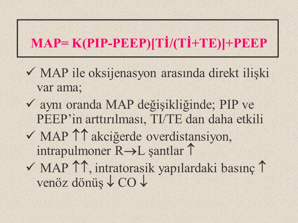 MAP= K(PIP-PEEP)[Tİ/(Tİ+TE)]+PEEP MAP ile oksijenasyon arasında direkt ilişki var ama; aynı oranda MAP değişikliğinde; PIP ve PEEP'in arttırılması, TI