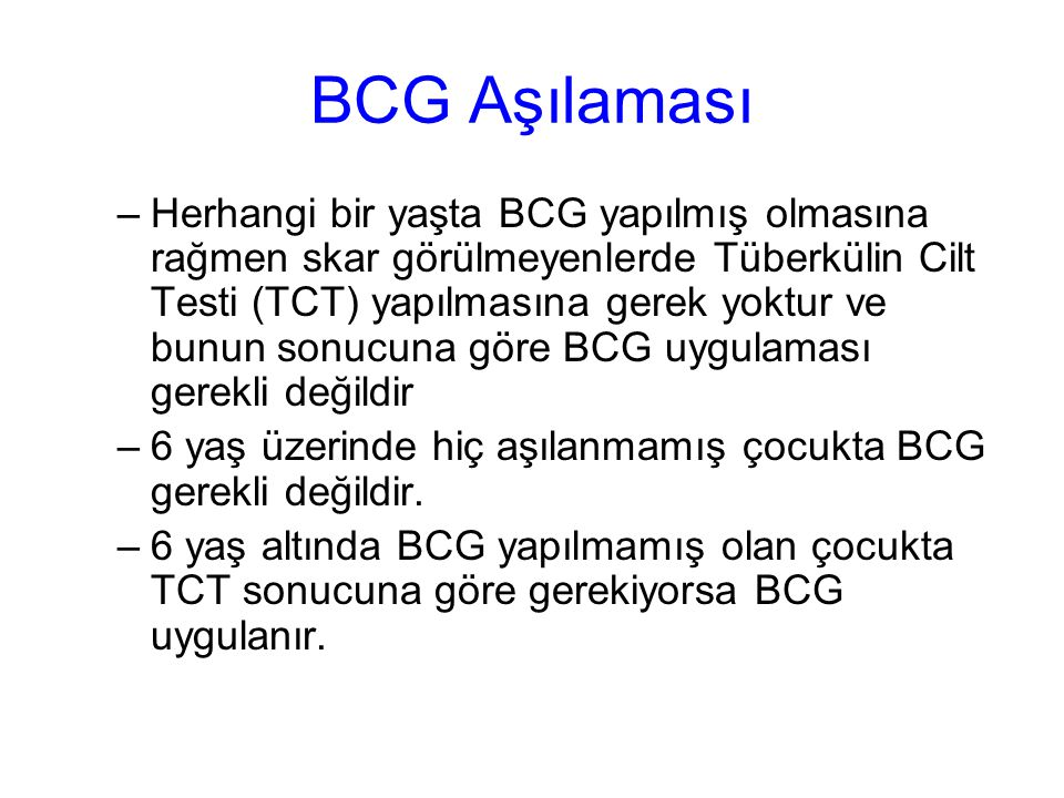 BCG Aşılaması –Herhangi bir yaşta BCG yapılmış olmasına rağmen skar görülmeyenlerde Tüberkülin Cilt Testi (TCT) yapılmasına gerek yoktur ve bunun sonucuna göre BCG uygulaması gerekli değildir –6 yaş üzerinde hiç aşılanmamış çocukta BCG gerekli değildir.