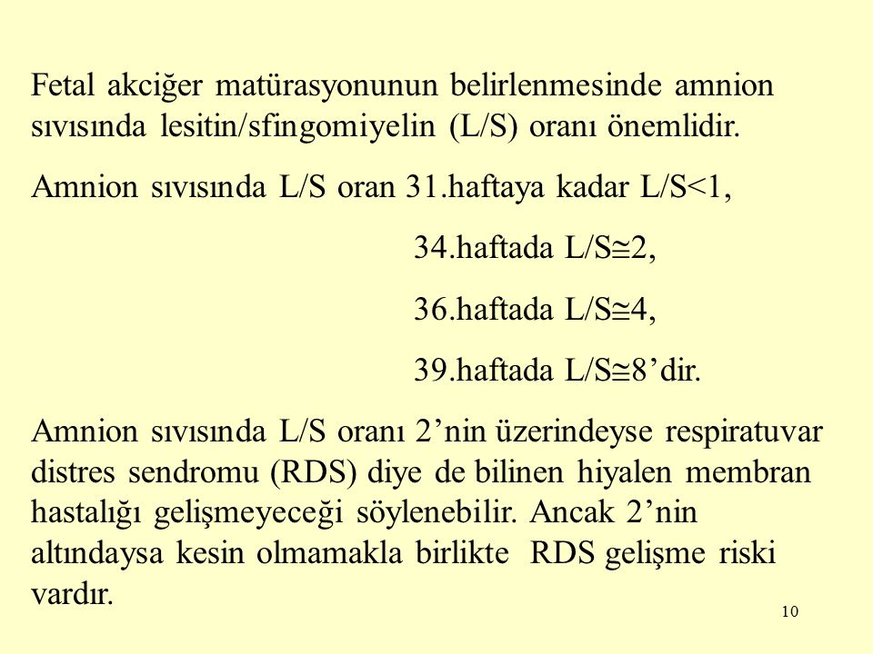 10 Fetal akciğer matürasyonunun belirlenmesinde amnion sıvısında lesitin/sfingomiyelin (L/S) oranı önemlidir.