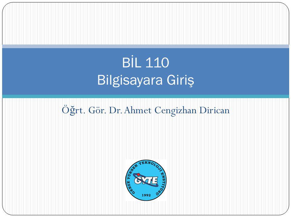 Ö ğ rt. Gör. Dr. Ahmet Cengizhan Dirican BİL 110 Bilgisayara Giriş