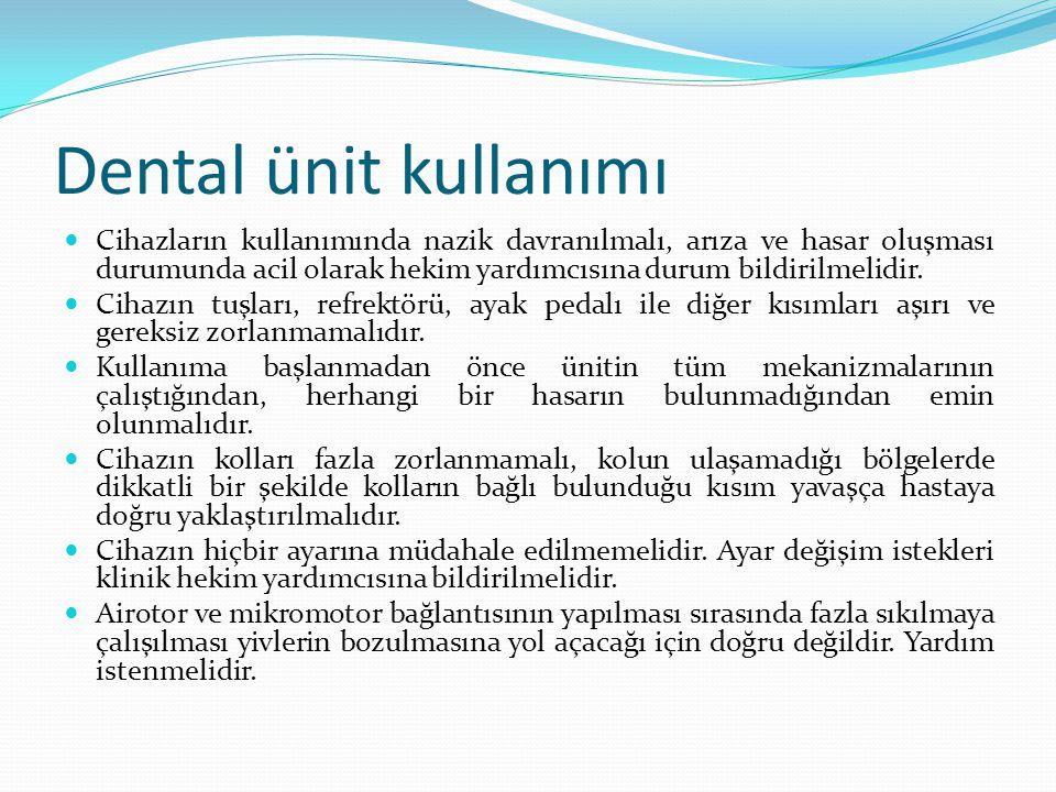 Dental ünit kullanımı Cihazların kullanımında nazik davranılmalı, arıza ve hasar oluşması durumunda acil olarak hekim yardımcısına durum bildirilmelidir.