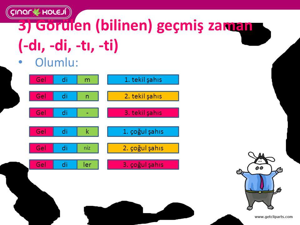 3) Görülen (bilinen) geçmiş zaman (-dı, -di, -tı, -ti) Olumlu: 1. tekil şahısm 2. tekil şahıs 3. tekil şahıs 3. çoğul şahıs 1. çoğul şahıs 2. çoğul şa