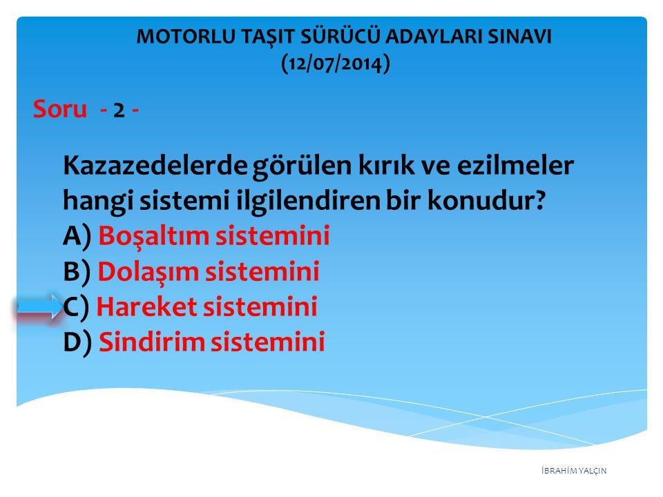 İBRAHİM YALÇIN MOTORLU TAŞIT SÜRÜCÜ ADAYLARI SINAVI (12/07/2014) Soru - 13 - Aşağıdakilerden hangisi yaralı taşımalarında uyulması gereken kurallardandır.