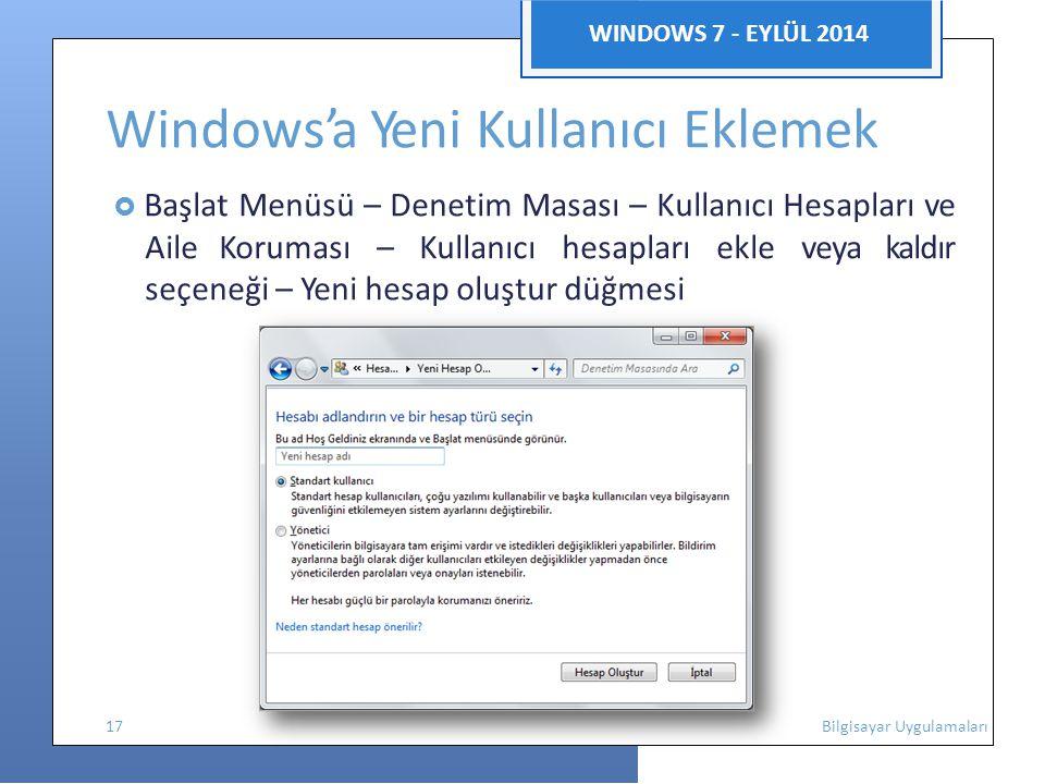 WINDOWS 7 - EYLÜL 2014 Windows'a Yeni Kullanıcı Eklemek  Başlat Menüsü – Denetim Masası – Kullanıcı Hesapları ve AileKoruması – Kullanıcı hesapları ekle veya kaldır seçeneği – Yeni hesap oluştur düğmesi 17 Bilgisayar Uygulamaları