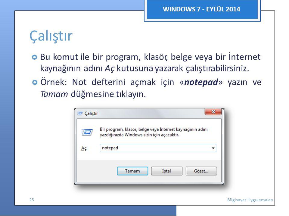 WINDOWS 7 - EYLÜL 2014 Çalıştır  Bu komut ile bir program, klasör, belge veya bir İnternet kaynağının adını Aç kutusuna yazarak çalıştırabilirsiniz.
