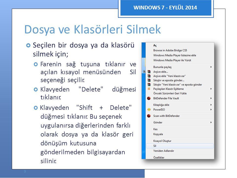 Bilgisayar Uygulamaları WINDOWS 7 - EYLÜL 2014 Dosya ve Klasörleri Silmek  Seçilen bir dosya ya da klasörü silmek için;  Farenin sağ tuşuna tıklanır ve açılan kısayol menüsünden Sil seçeneği seçilir.
