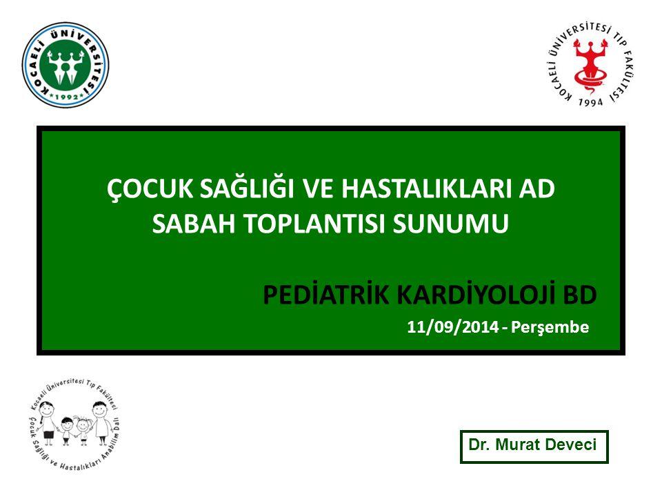 ÇOCUK SAĞLIĞI VE HASTALIKLARI AD SABAH TOPLANTISI SUNUMU PEDİATRİK KARDİYOLOJİ BD 11/09/2014 - Perşembe Dr.