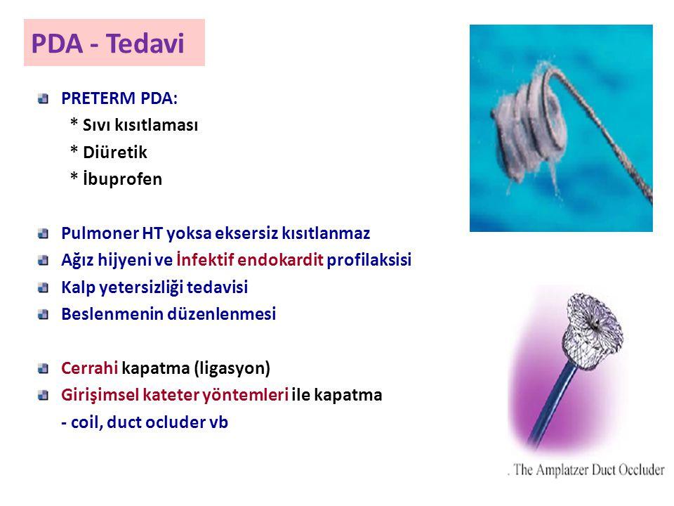 PDA - Tedavi PRETERM PDA: * Sıvı kısıtlaması * Diüretik * İbuprofen Pulmoner HT yoksa eksersiz kısıtlanmaz Ağız hijyeni ve İnfektif endokardit profilaksisi Kalp yetersizliği tedavisi Beslenmenin düzenlenmesi Cerrahi kapatma (ligasyon) Girişimsel kateter yöntemleri ile kapatma - coil, duct ocluder vb